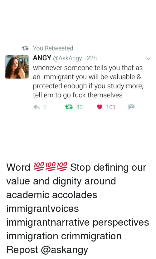 accolades: You Retweeted  ANGY  @Ask Angy 22h  whenever someone tells you that as  an immigrant you will be valuable &  protected enough if you study more,  tell em to go fuck themselves  101  2 Word 💯💯💯 Stop defining our value and dignity around academic accolades immigrantvoices immigrantnarrative perspectives immigration crimmigration Repost @askangy