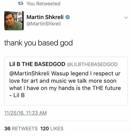 Shkreli: You Retweeted  Martin Shkreli  3 @Martin Shkreli  thank you based god  Lil B THE BASEDGOD  @LILBTHE BASEDGOD  @MartinShk reli Wasup legend l respect ur  love for art and music we talk more soon  what l have on my hands is the THE future  Lil B  1125/16, 11:23 AM  36  RETWEETS 120  LIKES