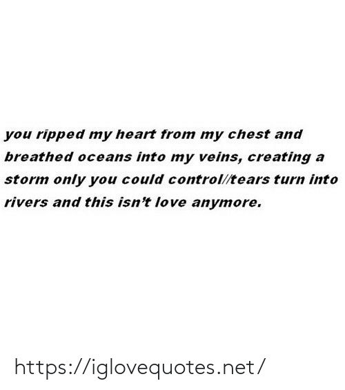 Chest: you ripped my heart from my chest and  breathed oceans into my veins, creating a  storm only you could control//tears turn into  rivers and this isn't love anymore. https://iglovequotes.net/
