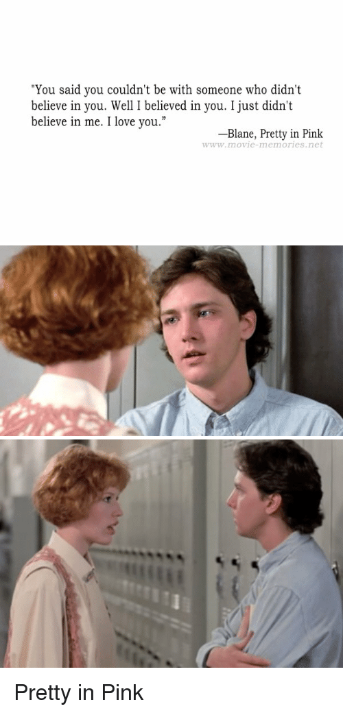 "Pretty in Pink: ""You said you couldn't be with someone who didn't  believe in you. Well I believed in you. I just didn't  believe in me. I love you.""  Blane, Pretty in Pink  www.movie memories, net   X Pretty in Pink"