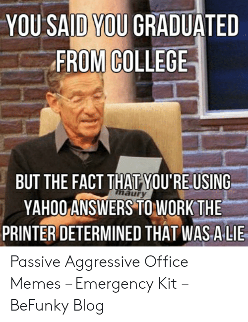 College, Memes, and Work: YOU SAID YOU GRADUATED  FROM COLLEGE  BUT THE FACT THATYOU'RE USING  YAHOO ANSWERS TO WORK THE  PRINTER DETERMINED THAT WASALIE  aur Passive Aggressive Office Memes – Emergency Kit – BeFunky Blog
