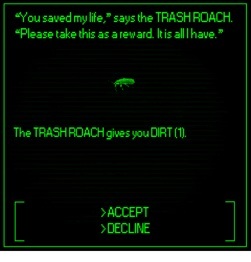 """Dank, Life, and 🤖: """"You saved my life,"""" says the TRASHROACH.  lease take this as a reward. It is all I have.  The TRASHROACH gives you DIRT 1  ACCEPT  DECLINE"""