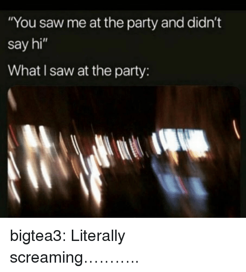 """Party, Saw, and Target: """"You saw me at the party and didn't  say hi""""  What I saw at the party: bigtea3: Literally screaming……….."""