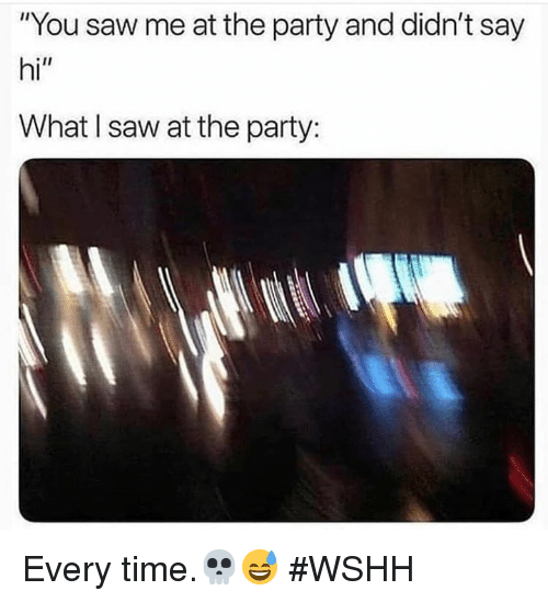 """Party, Saw, and Wshh: """"You saw me at the party and didn't say  hi""""  What l saw at the party: Every time.💀😅 #WSHH"""