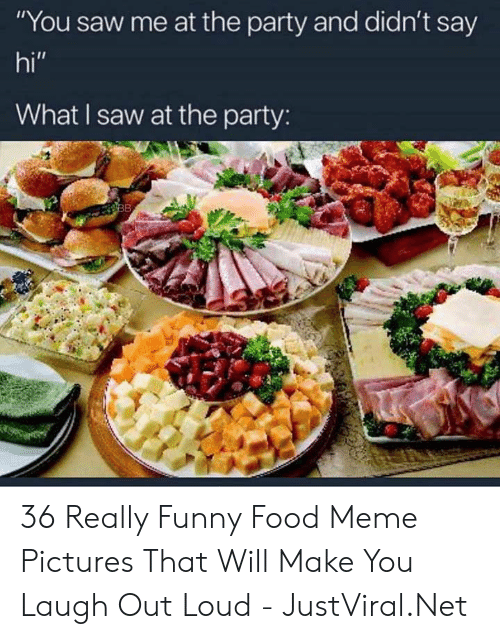"Make You Laugh: ""You saw me at the party and didn't say  hi""  What I saw at the party:  38 36 Really Funny Food Meme Pictures That Will Make You Laugh Out Loud - JustViral.Net"