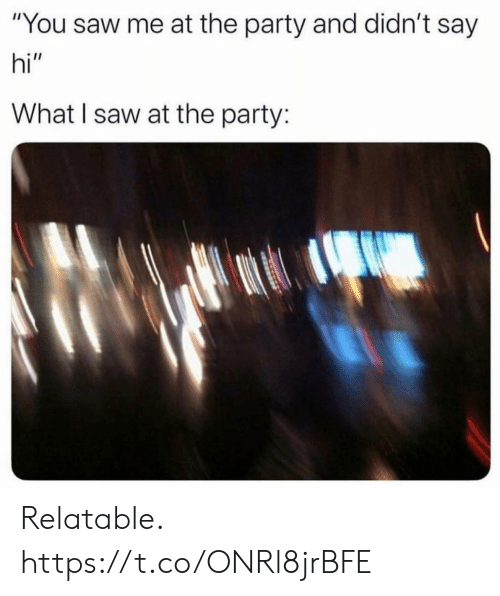 """say hi: """"You saw me at the party and didn't say  hi""""  What I saw at the party: Relatable. https://t.co/ONRl8jrBFE"""