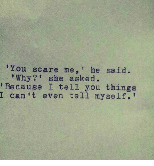 Scare, Can, and Why: You scare me,' he said.  Why?' she asked.  Because I tell you things  I can 't even tell myself.