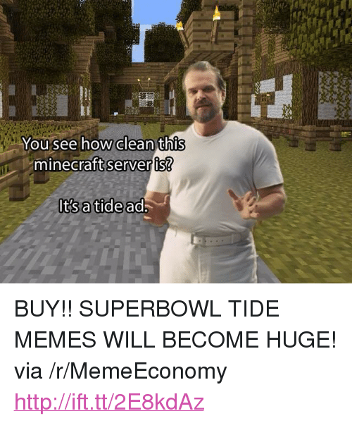"Memes, Minecraft, and Http: You see how clean this  minecraft  server is?  It's a tide ad <p>BUY!! SUPERBOWL TIDE MEMES WILL BECOME HUGE! via /r/MemeEconomy <a href=""http://ift.tt/2E8kdAz"">http://ift.tt/2E8kdAz</a></p>"