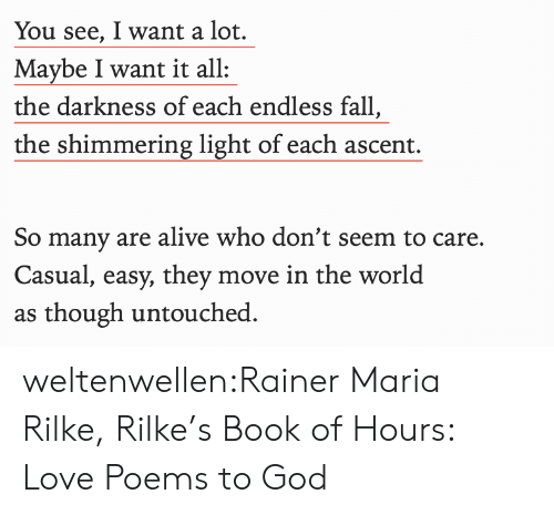 So Many: You see, I want a lot.  Maybe I want it all  the darkness of each endless fall,  the shimmering light of each ascent.  So many are alive who don't seem to care.  Casual, easy, they move in the world  as though untouched weltenwellen:Rainer Maria Rilke, Rilke's Book of Hours: Love Poems to God