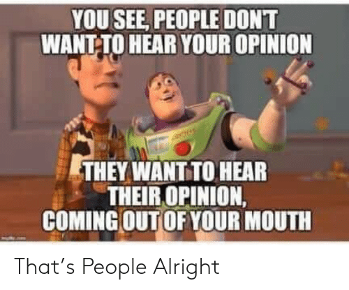Your Opinion: YOU SEE, PEOPLE DONT  WANT-TO HEAR YOUR OPINION  THEY WANT TO HEAR  THEIR OPINION,  COMING OUT OF YOUR MOUTH That's People Alright
