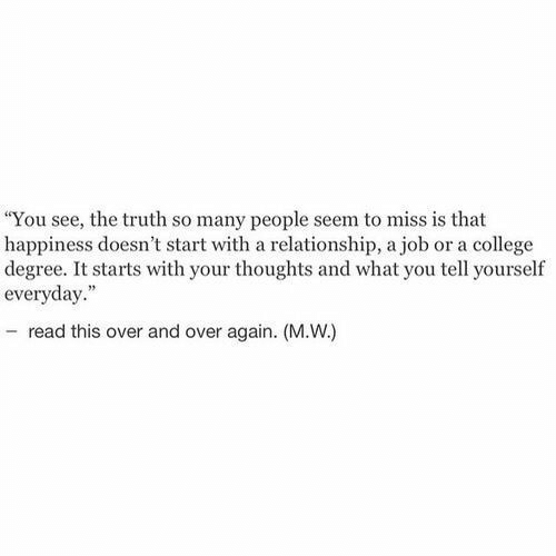 "so-many-people: ""You see, the truth so many people seem to miss is that  happiness doesn't start with a relationship, a job or a college  degree. It starts with your thoughts and what you tell yourself  everyday.""  - read this over and over again. (M.W.)"