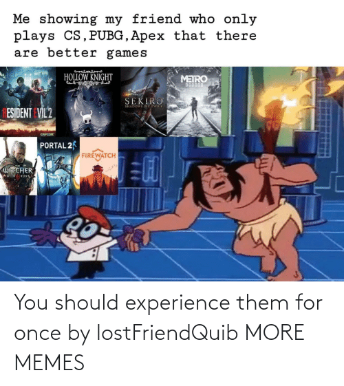 Experience: You should experience them for once by lostFriendQuib MORE MEMES