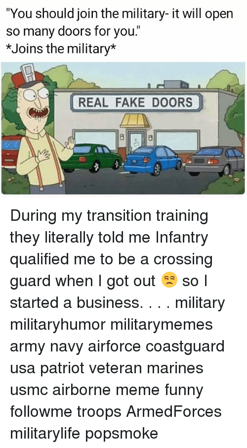 "Fake, Funny, and Meme: ""You should join the military- it will open  so many doors for you.""  *Joins the military*  REAL FAKE DOORS During my transition training they literally told me Infantry qualified me to be a crossing guard when I got out 😒 so I started a business. . . . military militaryhumor militarymemes army navy airforce coastguard usa patriot veteran marines usmc airborne meme funny followme troops ArmedForces militarylife popsmoke"