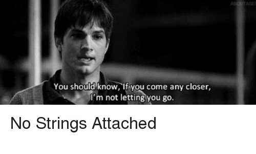 Memes, 🤖, and Closer: You should know, if you come any closer  'm not letting you go. No Strings Attached