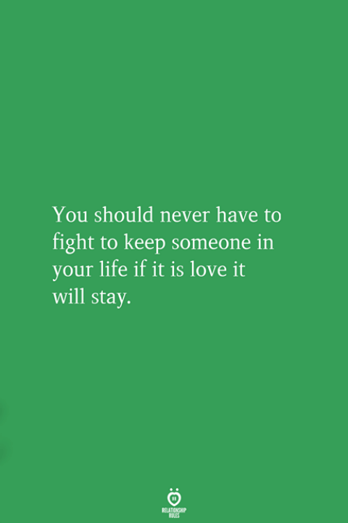 Life, Love, and Never: You should never have to  fight to keep someone in  your life if it is love it  will stay.