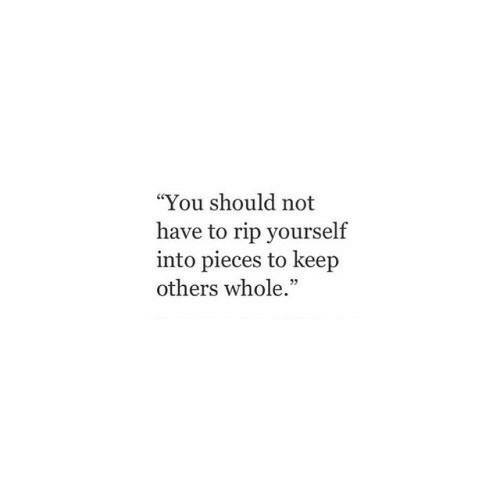 "Rip, You, and  Others: ""You should not  have to rip yourself  into pieces to keep  others whole."""