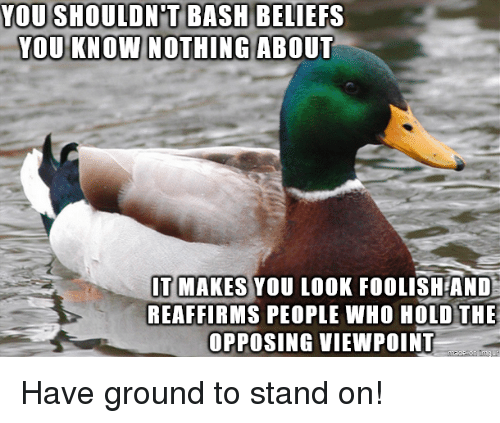 foolish: YOU SHOULDN'T BASH  YOU KNOW NOTHINGABOUT  BELIEFS  T MAKES YOU LOOK FOOLISH AND  REAFFIRMS PEOPLE WHO HOLD THE  OPPOSING VIEWPOINT Have ground to stand on!