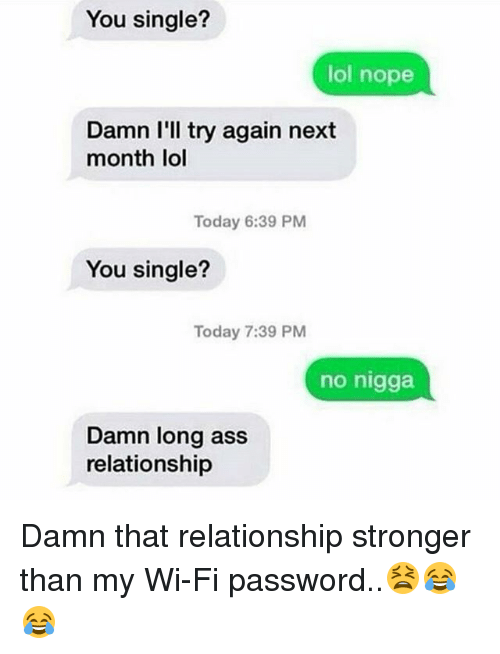 Noping: You single?  lol nope  Damn I'll try again next  month lol  Today 6:39 PM  You single?  Today 7:39 PM  no nigga  Damn long ass  relationship Damn that relationship stronger than my Wi-Fi password..😫😂😂