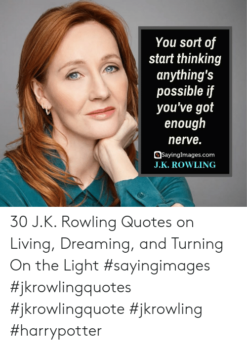 J K: You sort of  start thinking  anything's  possible if  you've got  enough  nerve.  SayingImages.com  J.K. ROWLING 30 J.K. Rowling Quotes on Living, Dreaming, and Turning On the Light #sayingimages #jkrowlingquotes #jkrowlingquote #jkrowling #harrypotter
