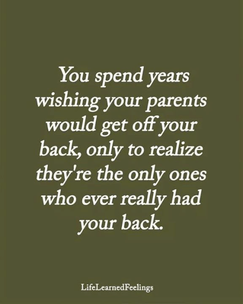 Memes, Parents, and Back: You spend years  wishing your parents  would get off your  back,only to realize  they're the only ones  who ever really had  your back.  LifeLearnedFeelings