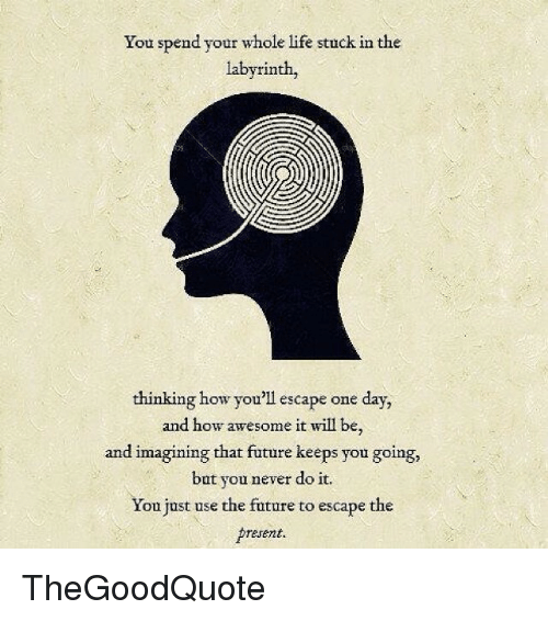 Labyrinth: You spend your whole life stuck in the  labyrinth,  thinking how you'll escape one day,  and how awesome it will be,  and imagining that  future keeps you going,  but you never do it.  You just use the future to escape the  present. TheGoodQuote