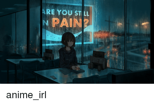 Anime, Pain, and Irl: YOU ST LL  N PAIN?  ARE anime_irl