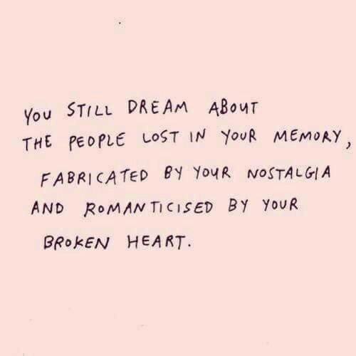 Nostalgia, Lost, and Heart: You STILL DREAM ABouT  THE PEOPLE LOST IN YouR MEMoAY  FABRICATED PY YouR NOSTALGIA  AND RoMAN TICISED BY YoUR  BRokEN HEART.