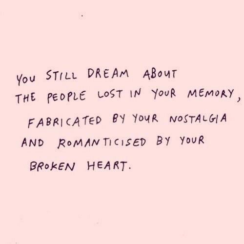 Nostalgia, Lost, and Heart: You STILL DREAM ABouT  THE PEOPLE LOST IN YouR MEMoAY  FABRICATED BY YouR NOSTALGIA  AND ROMAN TICISED BY YoUR  BROKEN HEART