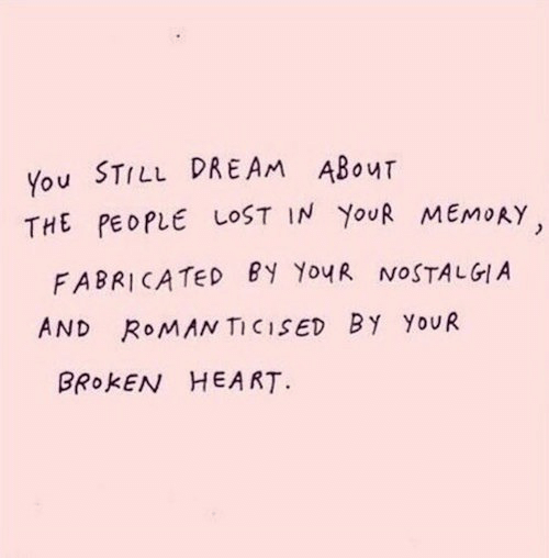 nostalgia: You STILL DREAM ABOuT  THE PEOPLE LOST IN YoUR MEMOAY  FABRICATED eY YouR NOSTALGIA  AND RoMANTICISED BY YoUR  BROKEN HEART.