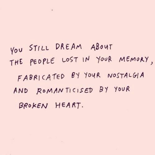 nostalgia: You STILL DREAM ABouT  THE PEOPLE LOST IN YouR MEMoAY  FABRICATED BY Yo4R NOSTALGIA  AND ROMAN TICISED By YoUR  BROKEN HEART
