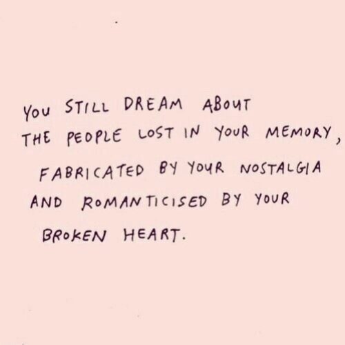 Nostalgia, Lost, and Heart: You STILL DREAM ABouT  THE PEOPLE LOST IN YoUR MEMORY  FABRICATED EY YouR NOSTALGIA  AND RoMAN TICISED BY YoUR  BROKEN HEART.
