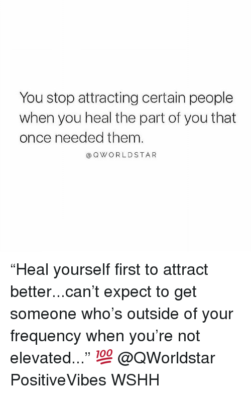 "Memes, Wshh, and 🤖: You stop attracting certain people  when you heal the part of you that  once needed them  ⓐQWORLDSTAR ""Heal yourself first to attract better...can't expect to get someone who's outside of your frequency when you're not elevated..."" 💯 @QWorldstar PositiveVibes WSHH"
