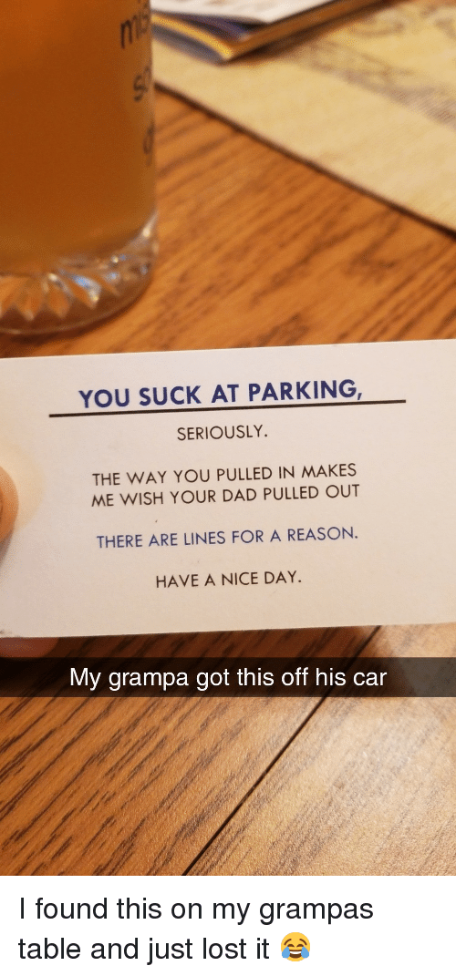 Dad, Lost, and Reason: YOU SUCK AT PARKING  SERIOUSLY.  THE WAY YOU PULLED IN MAKES  ME WISH YOUR DAD PULLED OUT  THERE ARE LINES FOR A REASON.  HAVE A NICE DAY  My grampa got this off his car I found this on my grampas table and just lost it 😂