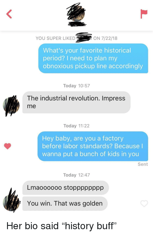 "Period, Kids, and Revolution: YOU SUPER LIKED  ON 7/22/18  What's your favorite historical  period? I need to plan my  obnoxious pickup line accordingly  Today 10:57  The industrial revolution. Impress  me  Today 11:22  Hey baby, are you a factory  before labor standards? Because  wanna put a bunch of kids in you  Sent  Today 12:47  Lmaoooooo stopppppppp  You win. That was golden Her bio said ""history buff"""