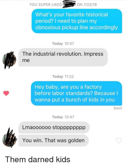 Period, Kids, and Revolution: YOU SUPER LIKED  ON 7/22/18  What's your favorite historical  period? I need to plan my  obnoxious pickup line accordingly  Today 10:57  The industrial revolution. Impress  me  Today 11:22  Hey baby, are you a factory  before labor standards? Because I  wanna put a bunch of kids in you  Sent  Today 12:47  Lmaoooooo stopppppppp  You win. That was golden Them darned kids
