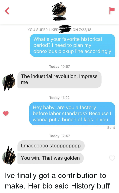 Period, History, and Kids: YOU SUPER LIKED  ON 7/22/18  What's your favorite historical  period? I need to plan my  obnoxious pickup line accordingly  Today 10:57  The industrial revolution. Impress  me  Today 11:22  Hey baby, are you a factory  before labor standards? Because  wanna put a bunch of kids in you  Sent  Today 12:47  Lmaoooooo stopppppppp  You win. That was golden Ive finally got a contribution to make. Her bio said History buff