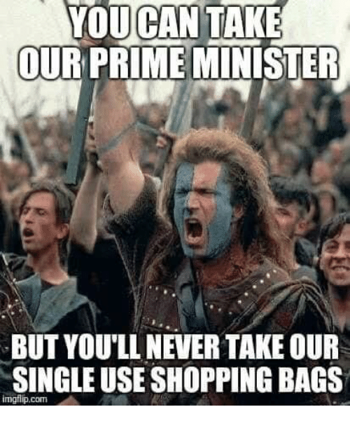 Memes, Shopping, and Never: YOU TAKE  CAN  OUR PRIME MINISTER  BUT YOU'LL NEVER TAKE OUR  SINGLE USE SHOPPING BAGS  mgflip.com