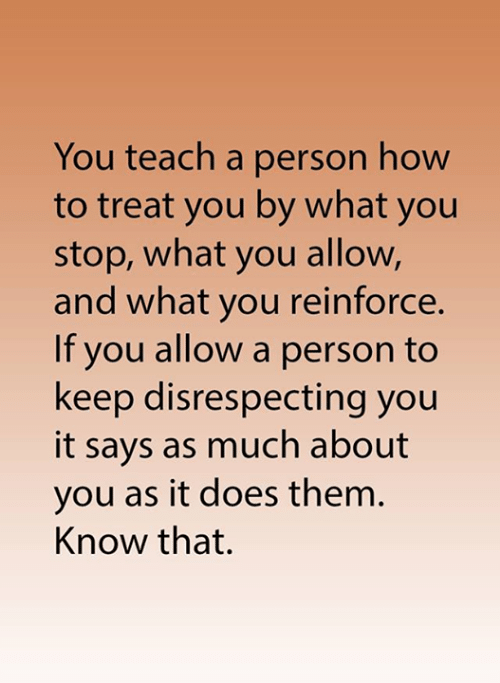 Disrespecting: You teach a person how  to treat you by what you  stop, what you allow,  and what you reinforce.  If you allow a person to  keep disrespecting you  it says as much about  you as it does them.  Know that.