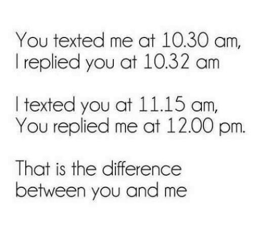 Diference: You texted me at 10.30 am,  I replied you at 10.32 am  ltexted you at 11.15 am  You replied me at 12.00 pm.  That is the diference  That is the difference  between you and me