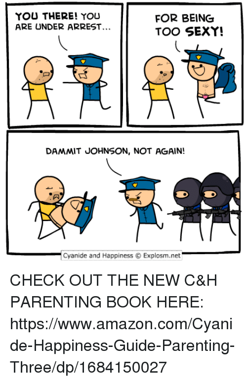 Amazon, Dank, and Sexy: YOU THERE! YOU  ARE UNDER ARREST  FOR BEING  TOO SEXY!  DAMMIT JOHNSON, NOT AGAIN!  Cyanide and HappinessExplosm.net CHECK OUT THE NEW C&H PARENTING BOOK HERE: https://www.amazon.com/Cyanide-Happiness-Guide-Parenting-Three/dp/1684150027