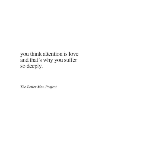 Love, Project, and Man: you think attention is love  and that's why you suffer  so deeply.  The Better Man Project