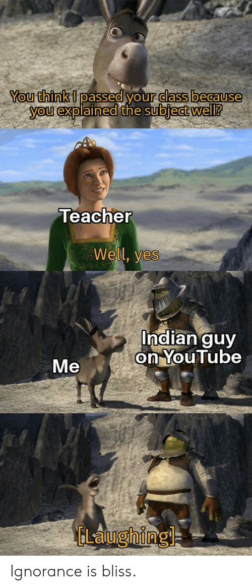 Teacher, youtube.com, and Indian: You think I passed your dass because  you explained the subject well?  Teacher  Well, yes  Indian guy  on YouTube  Me  ELaughing Ignorance is bliss.