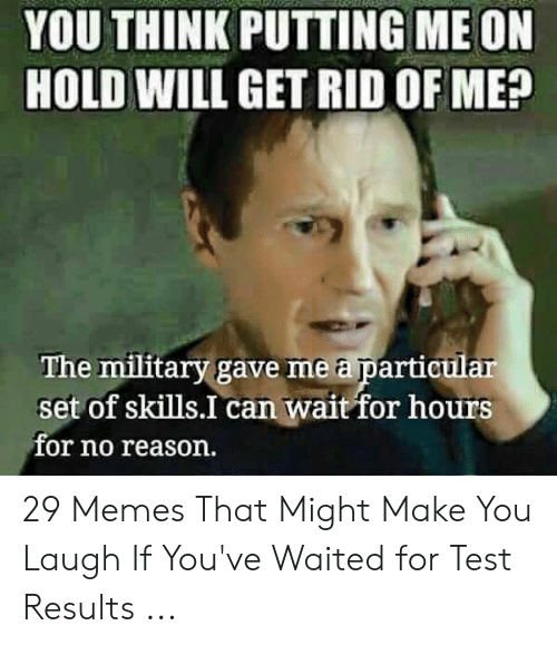 You Re Meme: YOU THINK PUTTING ME ON  HOLD WILL GET RID OF ME?  The military gave me a particular  set of skills.I can wait for hours  for no reason. 29 Memes That Might Make You Laugh If You've Waited for Test Results ...