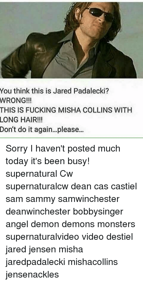 Jared Padalecki: You think this is Jared Padalecki?  WRONG!!!  THIS IS FUCKING MISHA COLLINS WITH  LONG HAIR!!!  Don't do it again...please.. Sorry I haven't posted much today it's been busy! supernatural Cw supernaturalcw dean cas castiel sam sammy samwinchester deanwinchester bobbysinger angel demon demons monsters supernaturalvideo video destiel jared jensen misha jaredpadalecki mishacollins jensenackles