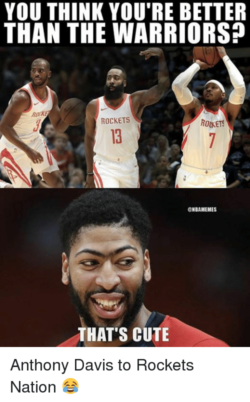 Cute, Nba, and Anthony Davis: YOU THINK YOU'RE BETTER  THAN THE WARRIORS?  hack  ROCKETS  ROKETS  13  ONBAMEMES  THAT'S CUTE Anthony Davis to Rockets Nation 😂