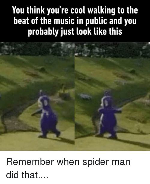 Dank, Music, and Spider: You think you're cool walking to the  beat of the music in public and you  probably just look like this Remember when spider man did that....