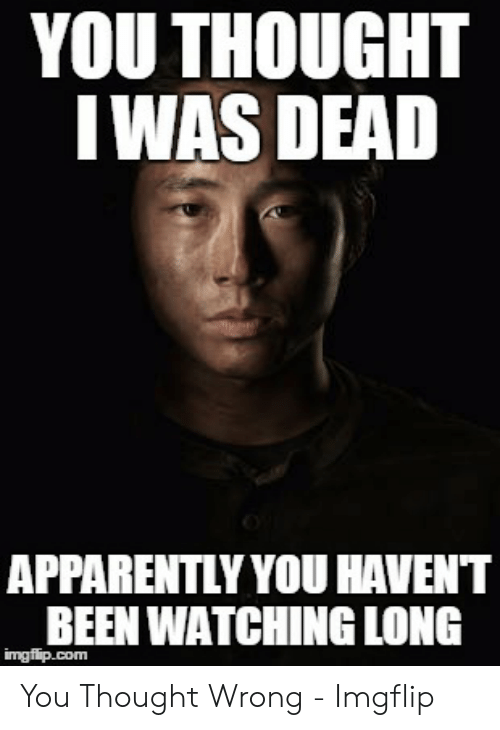 Glenn Meme: YOU THOUGHT  IWAS DEAD  APPARENTLY YOU HAVENT  BEEN WATCHING LONG  imgfip.com You Thought Wrong - Imgflip
