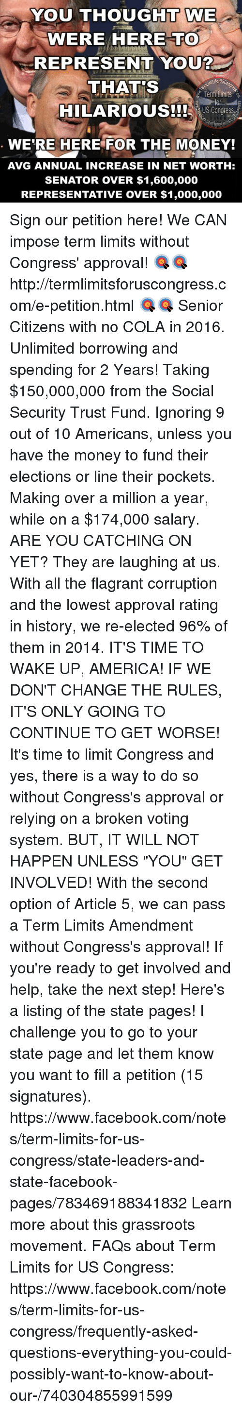 """Approvation: YOU THOUGHT WE  WE  WERE HERE TO  REPRESENT YOU?  ktsforUSC  THATS  Term Limits  HILARIOUS!!! US Congress  WERE HERE FOR THE MONEY!  AVG ANNUAL INCREASE IN NET WORTH:  SENATOR OVER $1,600,000  REPRESENTATIVE OVER $1,000,000 Sign our petition here! We CAN impose term limits without Congress' approval! 🎯🎯http://termlimitsforuscongress.com/e-petition.html 🎯🎯  Senior Citizens with no COLA in 2016.  Unlimited borrowing and spending for 2 Years!  Taking $150,000,000 from the Social Security Trust Fund.  Ignoring 9 out of 10 Americans, unless you have the money to fund their elections or line their pockets.  Making over a million a year, while on a $174,000 salary.  ARE YOU CATCHING ON YET?  They are laughing at us.  With all the flagrant corruption and the lowest approval rating in history, we re-elected 96% of them in 2014.  IT'S TIME TO WAKE UP, AMERICA!  IF WE DON'T CHANGE THE RULES, IT'S ONLY GOING TO CONTINUE TO GET WORSE!  It's time to limit Congress and yes, there is a way to do so without Congress's approval or relying on a broken voting system. BUT, IT WILL NOT HAPPEN UNLESS """"YOU"""" GET INVOLVED!  With the second option of Article 5, we can pass a Term Limits Amendment without Congress's approval!  If you're ready to get involved and help, take the next step! Here's a listing of the state pages! I challenge you to go to your state page and let them know you want to fill a petition (15 signatures). https://www.facebook.com/notes/term-limits-for-us-congress/state-leaders-and-state-facebook-pages/783469188341832  Learn more about this grassroots movement. FAQs about Term Limits for US Congress: https://www.facebook.com/notes/term-limits-for-us-congress/frequently-asked-questions-everything-you-could-possibly-want-to-know-about-our-/740304855991599"""