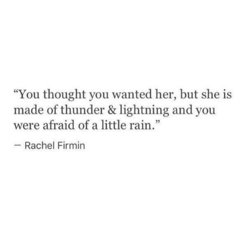 "Lightning, Rain, and Thought: ""You thought you wanted her, but she is  made of thunder & lightning and you  were afraid of a little rain.""  Rachel Firmin"