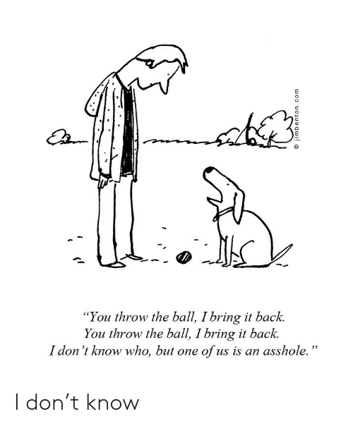 """Back, Who, and One: """"You throw the ball, I bring it back.  You throw the ball, I bring it back.  I don 't know who, but one of us is an asshole. I don't know"""
